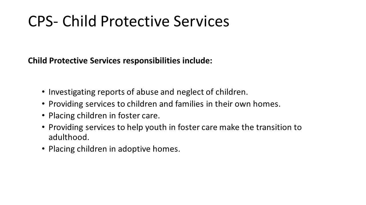 CPS- Child Protective Services Child Protective Services responsibilities include: Investigating reports of abuse and neglect of children. Providing s