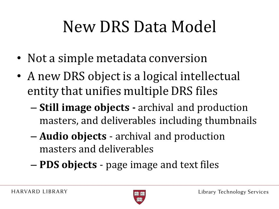 New DRS Data Model Not a simple metadata conversion A new DRS object is a logical intellectual entity that unifies multiple DRS files – Still image objects - archival and production masters, and deliverables including thumbnails – Audio objects - archival and production masters and deliverables – PDS objects - page image and text files