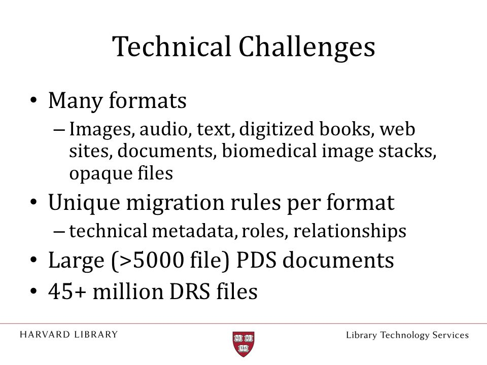 Technical Challenges Many formats – Images, audio, text, digitized books, web sites, documents, biomedical image stacks, opaque files Unique migration rules per format – technical metadata, roles, relationships Large (>5000 file) PDS documents 45+ million DRS files