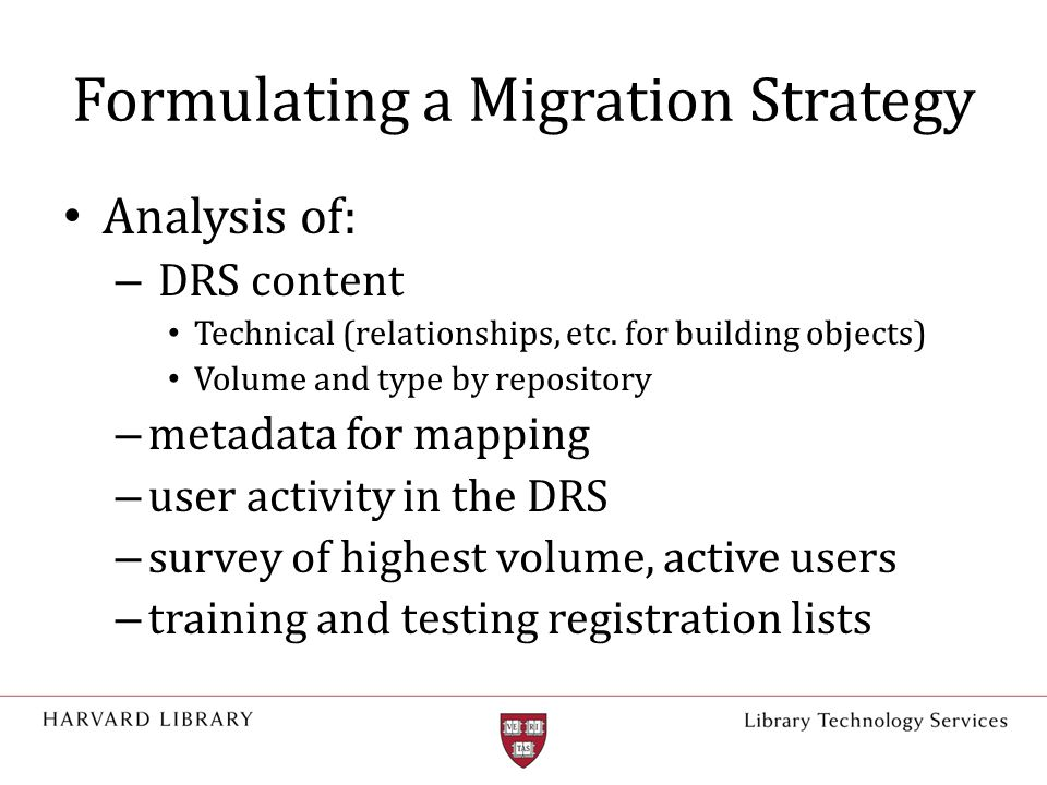 Formulating a Migration Strategy Analysis of: – DRS content Technical (relationships, etc. for building objects) Volume and type by repository – metad