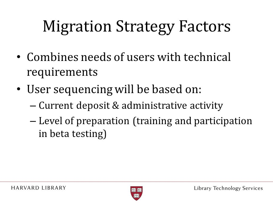 Migration Strategy Factors Combines needs of users with technical requirements User sequencing will be based on: – Current deposit & administrative activity – Level of preparation (training and participation in beta testing)