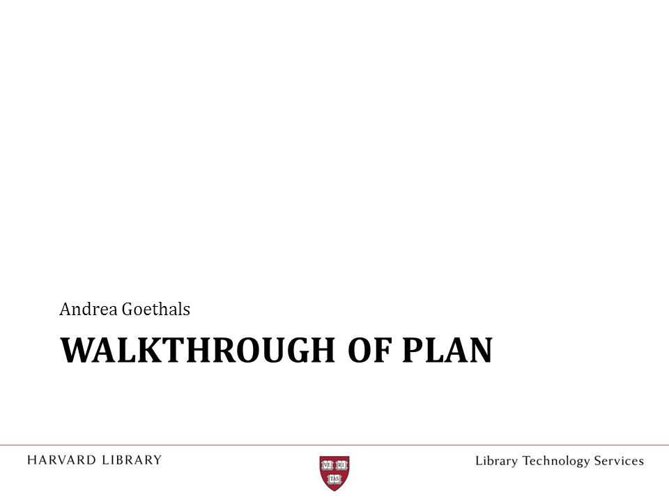 WALKTHROUGH OF PLAN Andrea Goethals