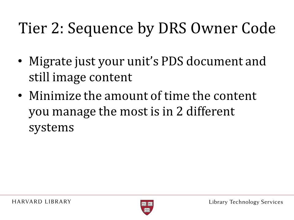 Tier 2: Sequence by DRS Owner Code Migrate just your unit's PDS document and still image content Minimize the amount of time the content you manage th