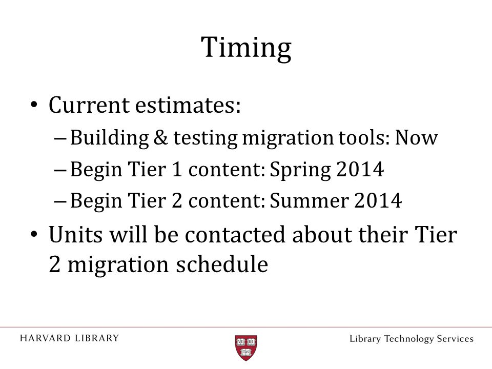 Timing Current estimates: – Building & testing migration tools: Now – Begin Tier 1 content: Spring 2014 – Begin Tier 2 content: Summer 2014 Units will be contacted about their Tier 2 migration schedule