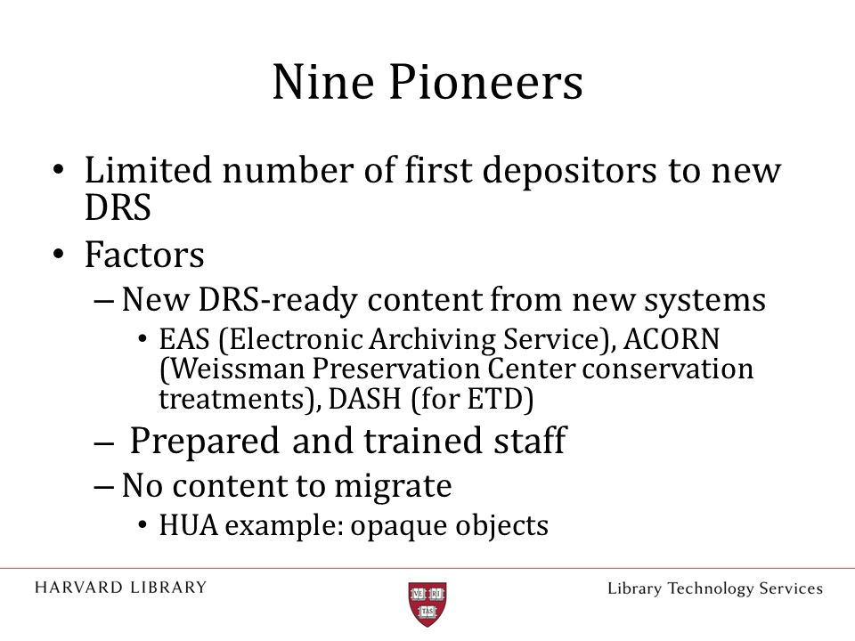 Nine Pioneers Limited number of first depositors to new DRS Factors – New DRS-ready content from new systems EAS (Electronic Archiving Service), ACORN (Weissman Preservation Center conservation treatments), DASH (for ETD) – Prepared and trained staff – No content to migrate HUA example: opaque objects