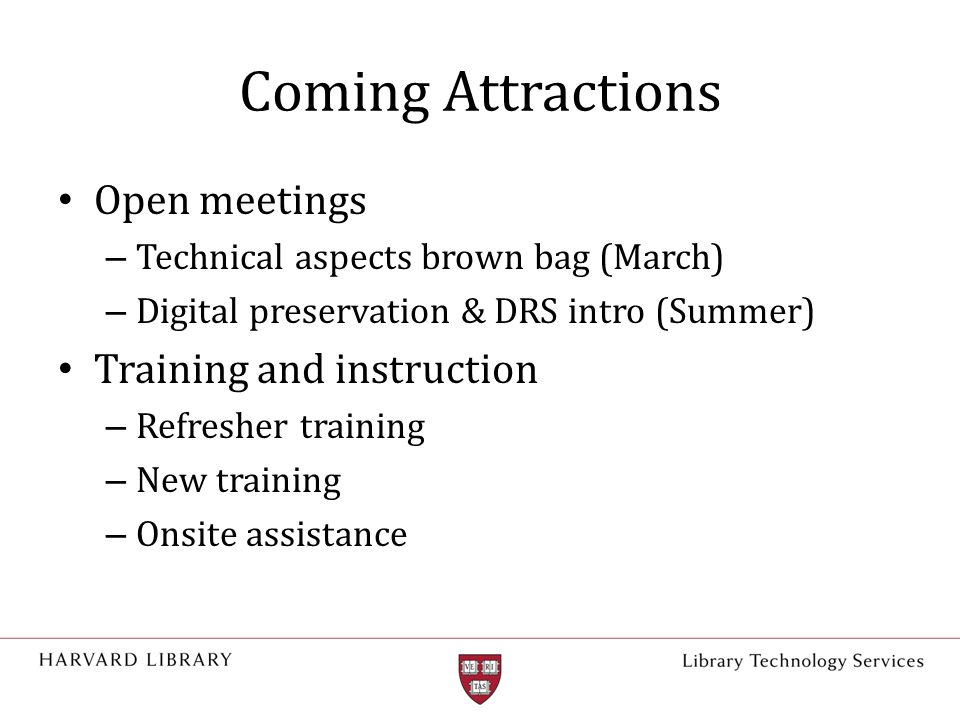 Coming Attractions Open meetings – Technical aspects brown bag (March) – Digital preservation & DRS intro (Summer) Training and instruction – Refresher training – New training – Onsite assistance