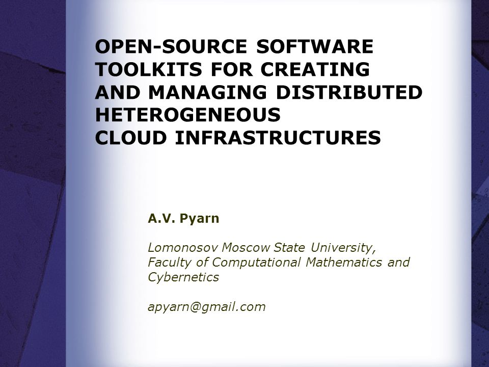OPEN-SOURCE SOFTWARE TOOLKITS FOR CREATING AND MANAGING DISTRIBUTED HETEROGENEOUS CLOUD INFRASTRUCTURES A.V. Pyarn Lomonosov Moscow State University,