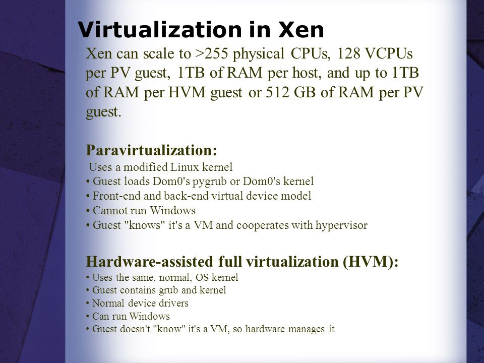 Virtualization in Xen Xen can scale to >255 physical CPUs, 128 VCPUs per PV guest, 1TB of RAM per host, and up to 1TB of RAM per HVM guest or 512 GB o