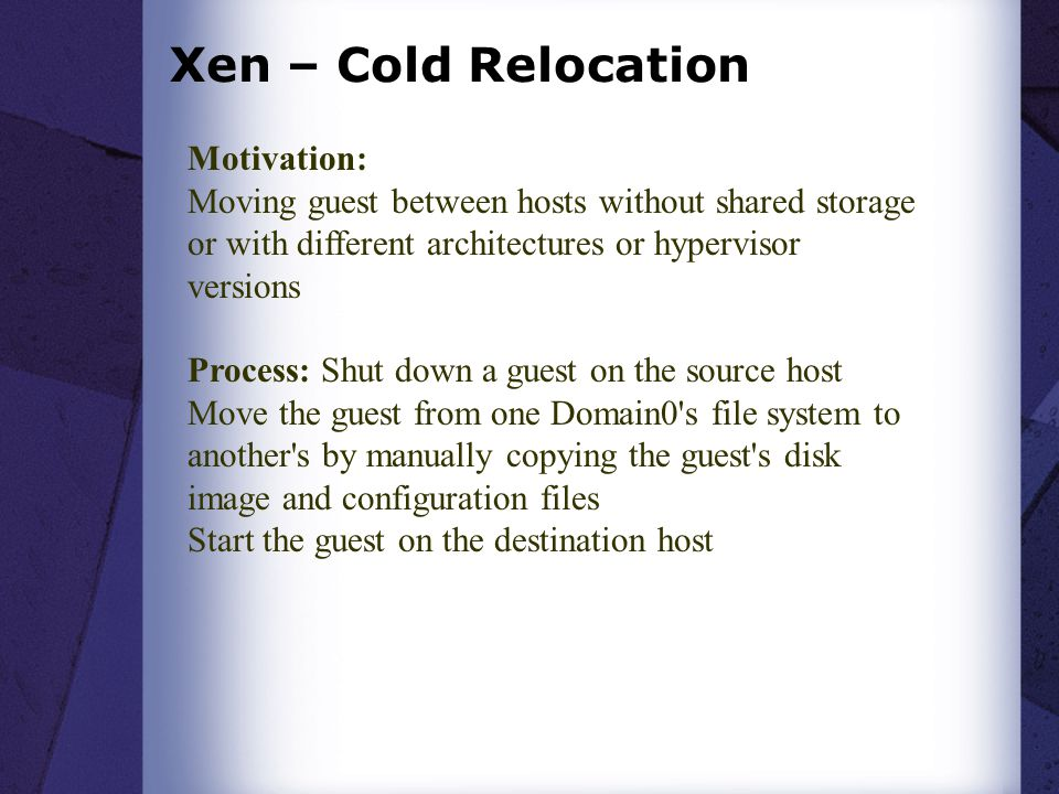 Xen – Cold Relocation Motivation: Moving guest between hosts without shared storage or with different architectures or hypervisor versions Process: Sh