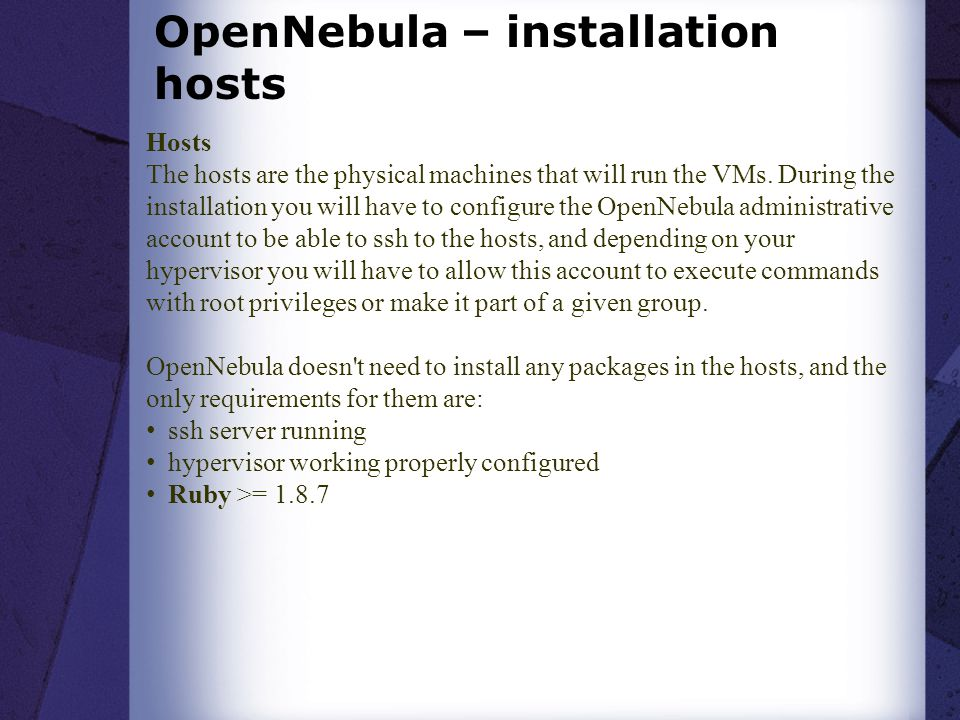 OpenNebula – installation hosts Hosts The hosts are the physical machines that will run the VMs. During the installation you will have to configure th