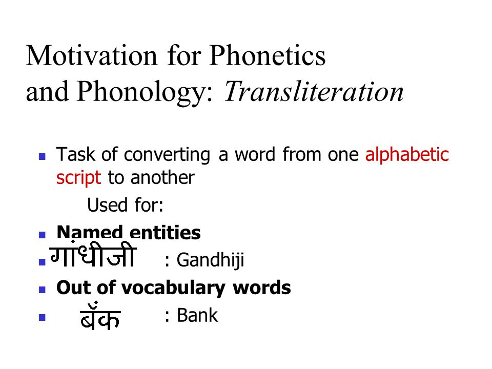 Task of converting a word from one alphabetic script to another Used for: Named entities : Gandhiji Out of vocabulary words : Bank Motivation for Phonetics and Phonology: Transliteration