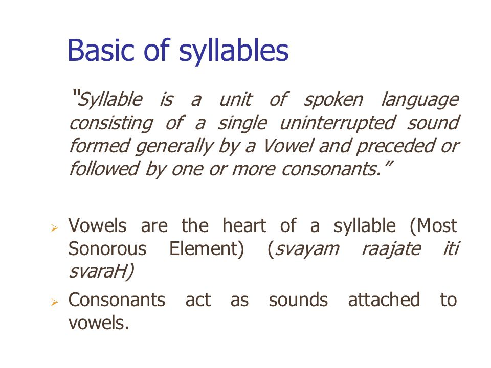 Basic of syllables Syllable is a unit of spoken language consisting of a single uninterrupted sound formed generally by a Vowel and preceded or followed by one or more consonants.  Vowels are the heart of a syllable (Most Sonorous Element) (svayam raajate iti svaraH)  Consonants act as sounds attached to vowels.