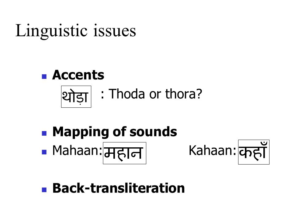 Accents : Thoda or thora Mapping of sounds Mahaan:Kahaan: Back-transliteration Linguistic issues