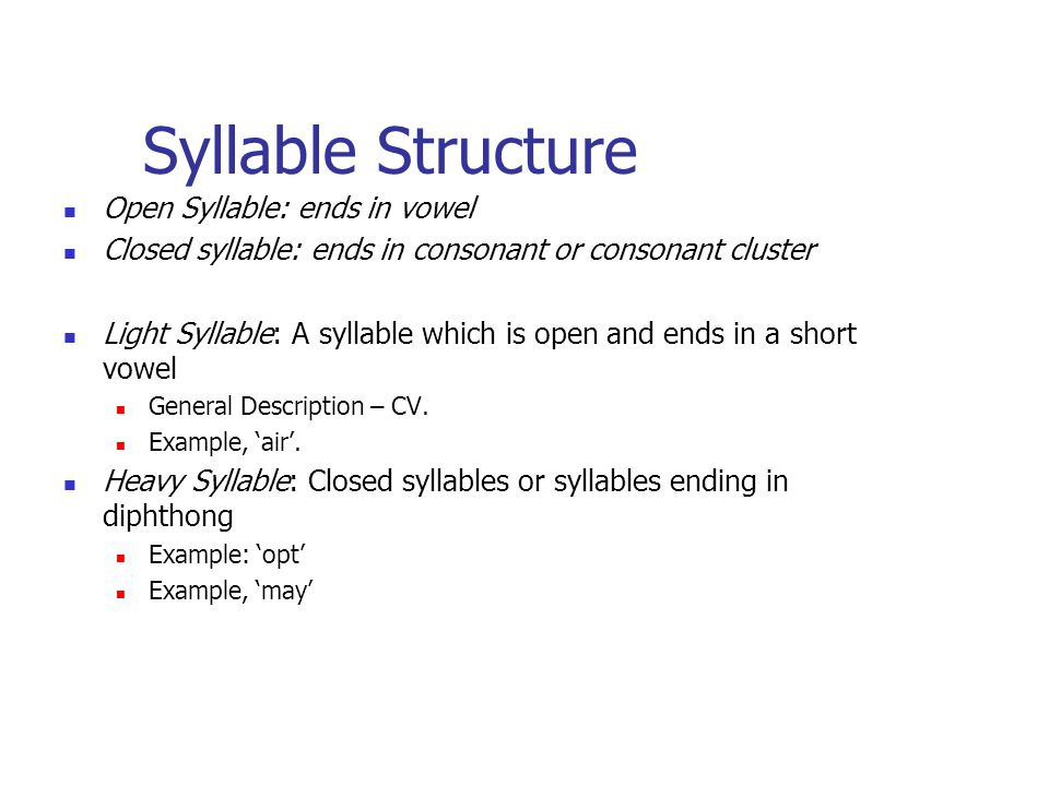Syllable Structure Open Syllable: ends in vowel Closed syllable: ends in consonant or consonant cluster Light Syllable: A syllable which is open and ends in a short vowel General Description – CV.