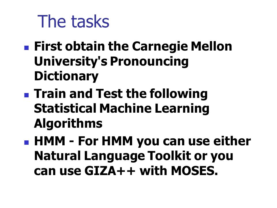 The tasks First obtain the Carnegie Mellon University s Pronouncing Dictionary Train and Test the following Statistical Machine Learning Algorithms HMM - For HMM you can use either Natural Language Toolkit or you can use GIZA++ with MOSES.