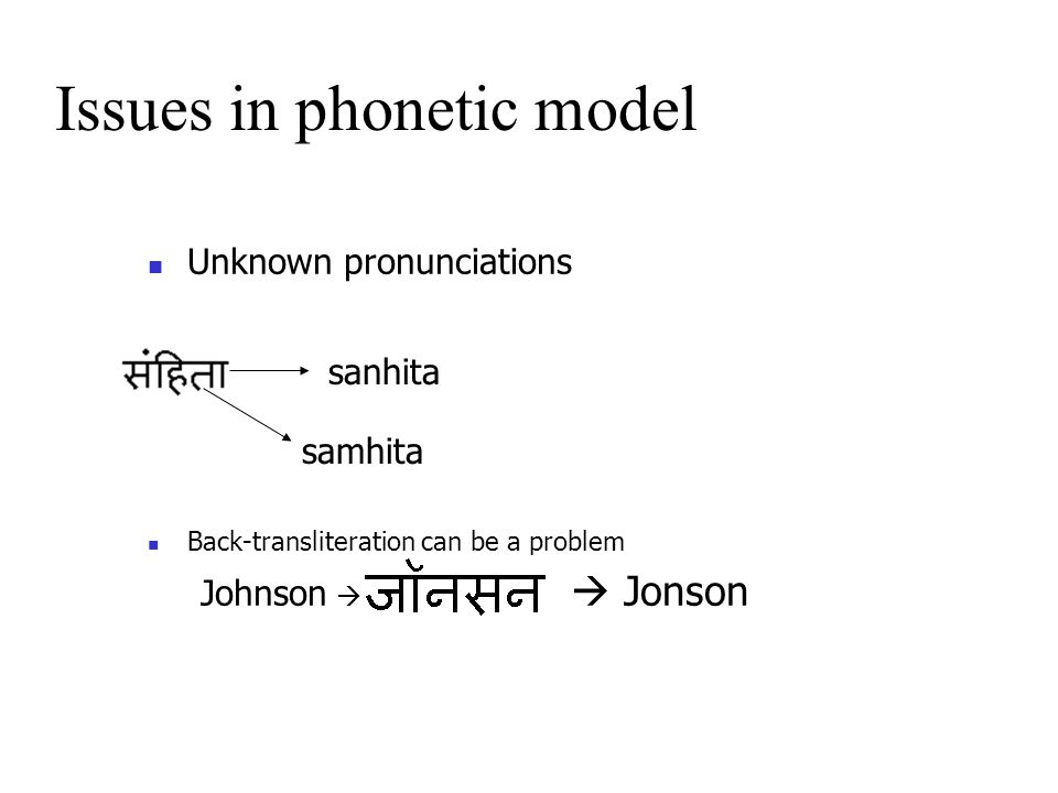 Unknown pronunciations Back-transliteration can be a problem Johnson   Jonson Issues in phonetic model sanhita samhita