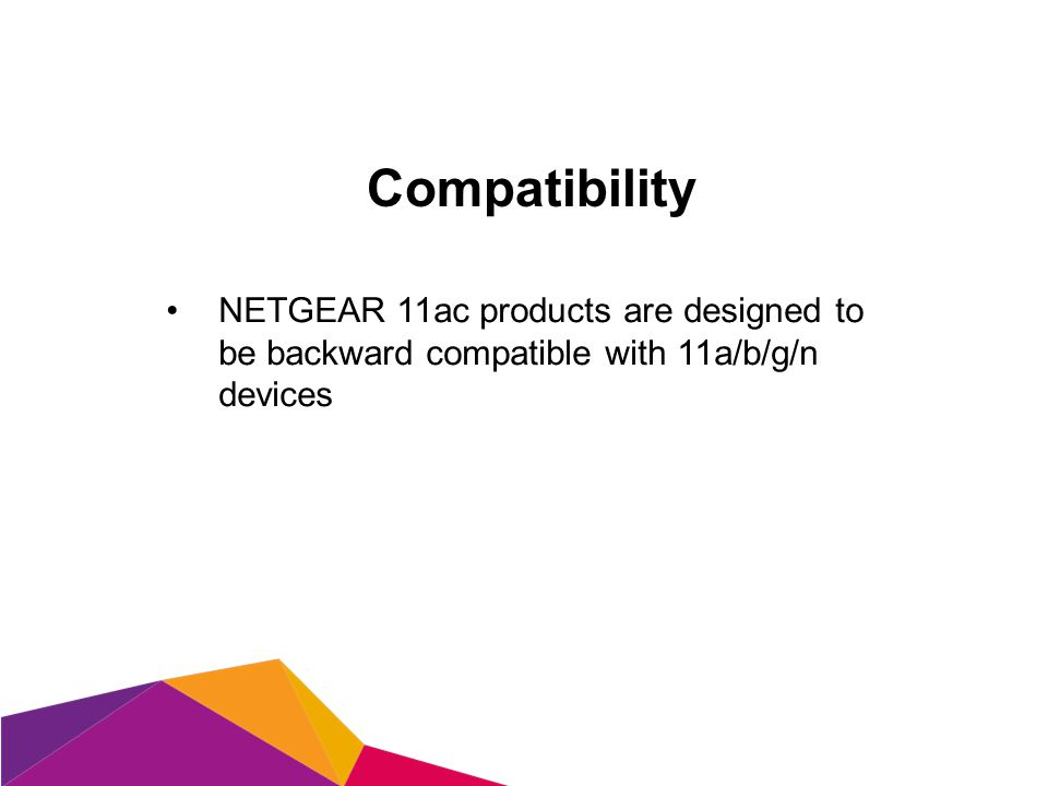 Compatibility NETGEAR 11ac products are designed to be backward compatible with 11a/b/g/n devices