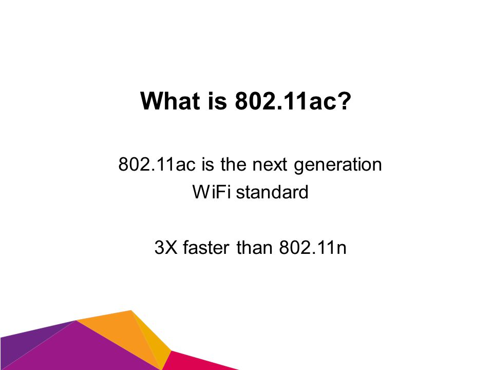 What is 802.11ac? 802.11ac is the next generation WiFi standard 3X faster than 802.11n