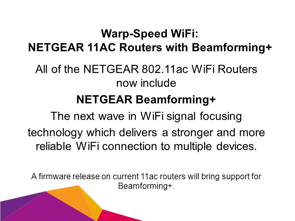 Warp-Speed WiFi: NETGEAR 11AC Routers with Beamforming+ All of the NETGEAR 802.11ac WiFi Routers now include NETGEAR Beamforming+ The next wave in WiFi signal focusing technology which delivers a stronger and more reliable WiFi connection to multiple devices.