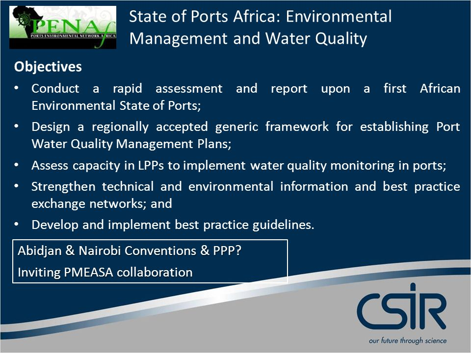 State of Ports Africa: Environmental Management and Water Quality Objectives Conduct a rapid assessment and report upon a first African Environmental State of Ports; Design a regionally accepted generic framework for establishing Port Water Quality Management Plans; Assess capacity in LPPs to implement water quality monitoring in ports; Strengthen technical and environmental information and best practice exchange networks; and Develop and implement best practice guidelines.