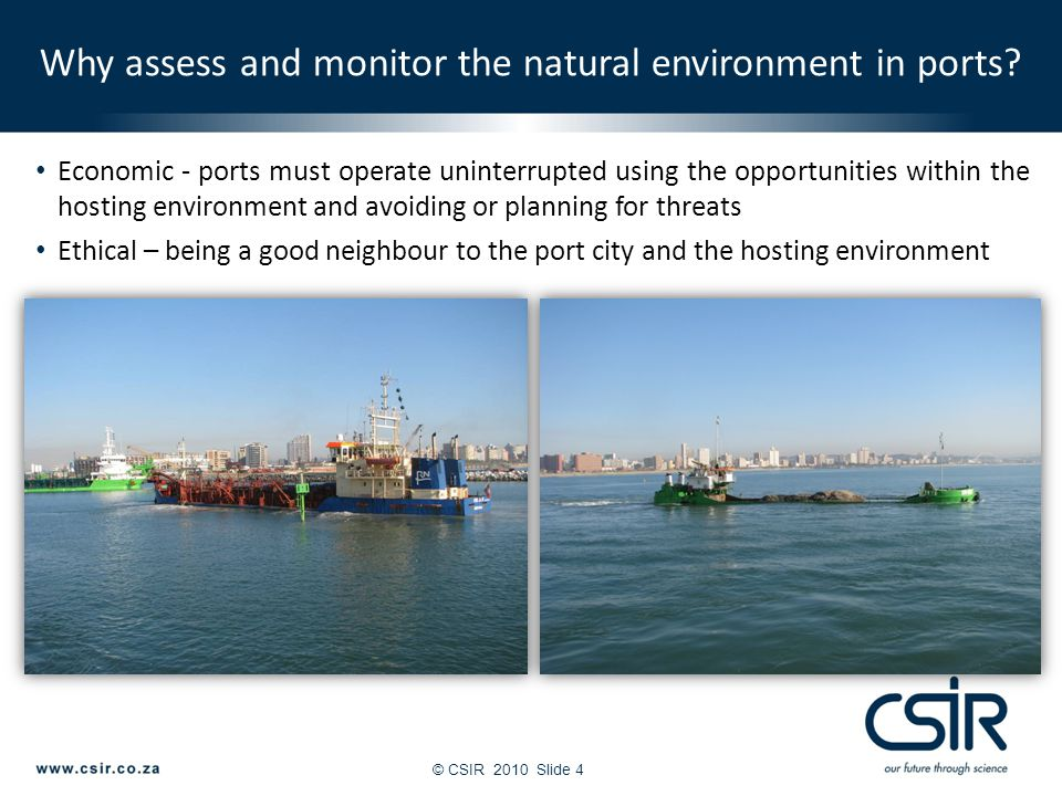 © CSIR 2010Slide 4 Economic - ports must operate uninterrupted using the opportunities within the hosting environment and avoiding or planning for threats Ethical – being a good neighbour to the port city and the hosting environment Why assess and monitor the natural environment in ports?