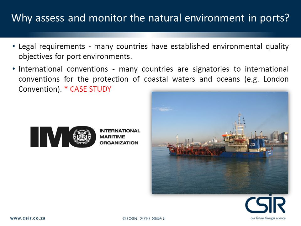© CSIR 2010Slide 5 Legal requirements - many countries have established environmental quality objectives for port environments. International conventi