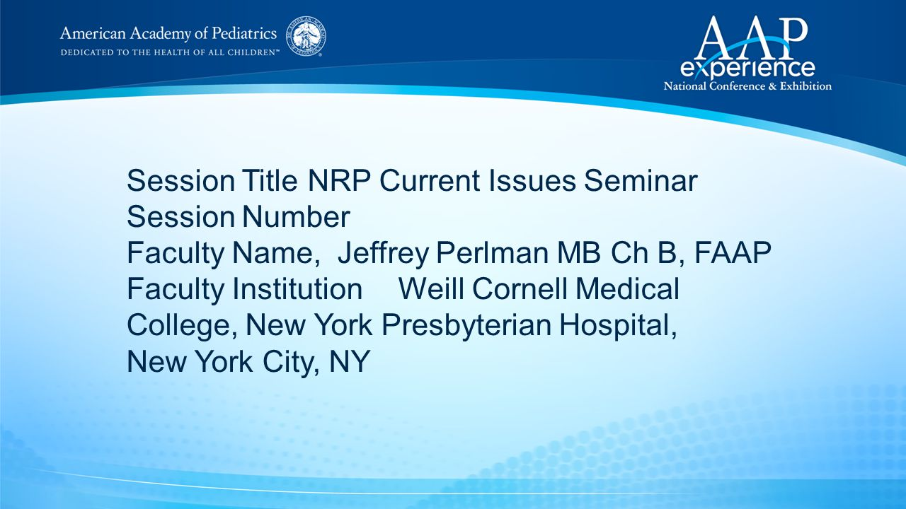 Session TitleNRP Current Issues Seminar Session Number Faculty Name, Jeffrey Perlman MB Ch B, FAAP Faculty InstitutionWeill Cornell Medical College, New York Presbyterian Hospital, New York City, NY