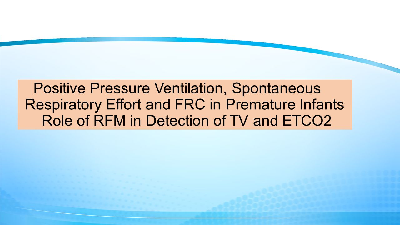 Positive Pressure Ventilation, Spontaneous Respiratory Effort and FRC in Premature Infants Role of RFM in Detection of TV and ETCO2