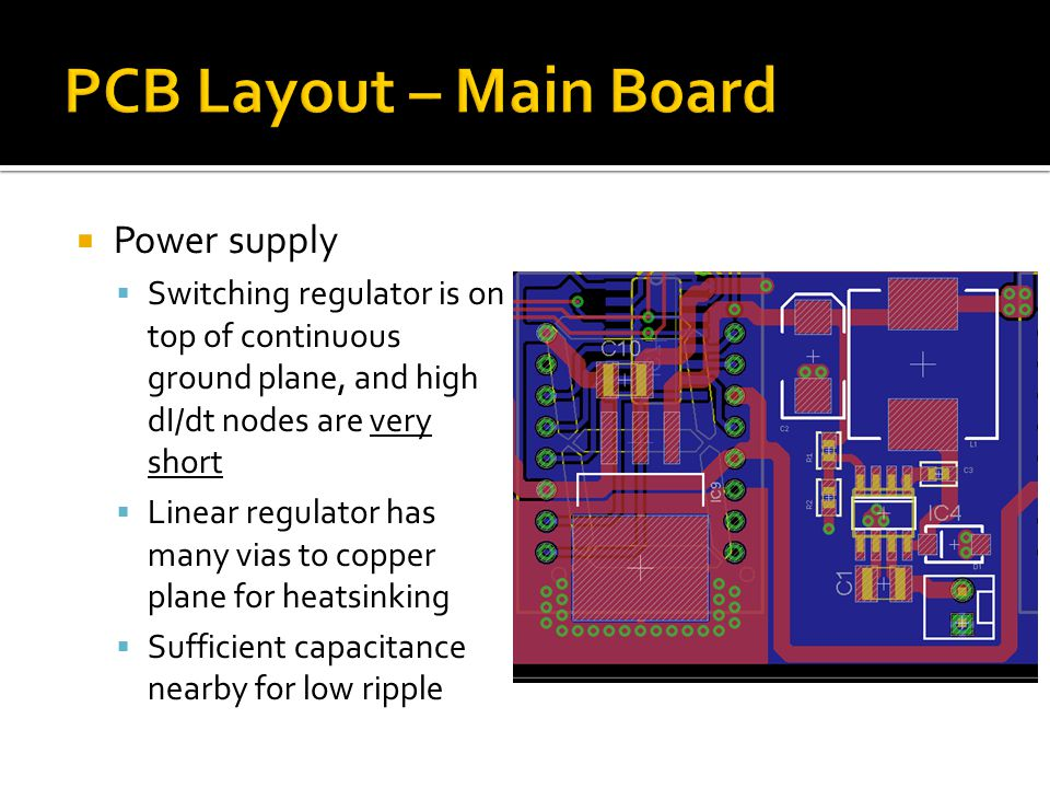  Power supply  Switching regulator is on top of continuous ground plane, and high dI/dt nodes are very short  Linear regulator has many vias to copper plane for heatsinking  Sufficient capacitance nearby for low ripple