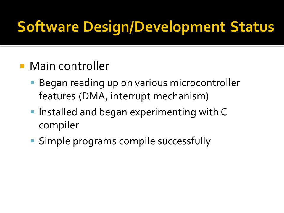  Main controller  Began reading up on various microcontroller features (DMA, interrupt mechanism)  Installed and began experimenting with C compiler  Simple programs compile successfully