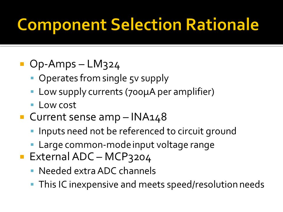  Op-Amps – LM324  Operates from single 5v supply  Low supply currents (700μA per amplifier)  Low cost  Current sense amp – INA148  Inputs need not be referenced to circuit ground  Large common-mode input voltage range  External ADC – MCP3204  Needed extra ADC channels  This IC inexpensive and meets speed/resolution needs