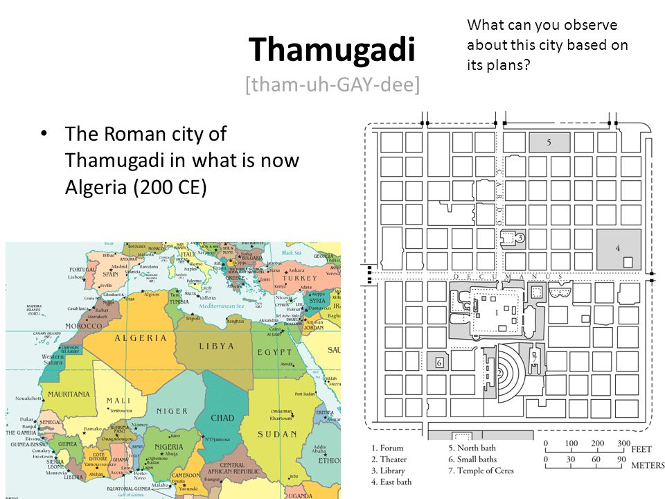 Thamugadi [tham-uh-GAY-dee] The Roman city of Thamugadi in what is now Algeria (200 CE) Represents the Roman sense of order: