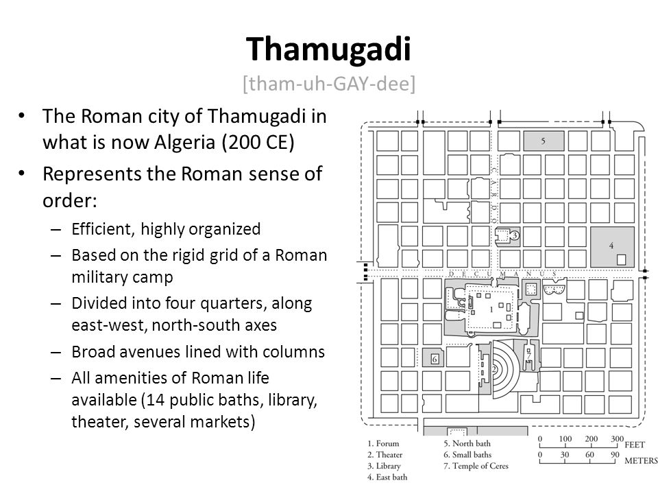 Thamugadi is a good example of Rome's decision to 'Romanize' the world, impose Roman culture (law, language, art, architecture, etc) everywhere they ruled.