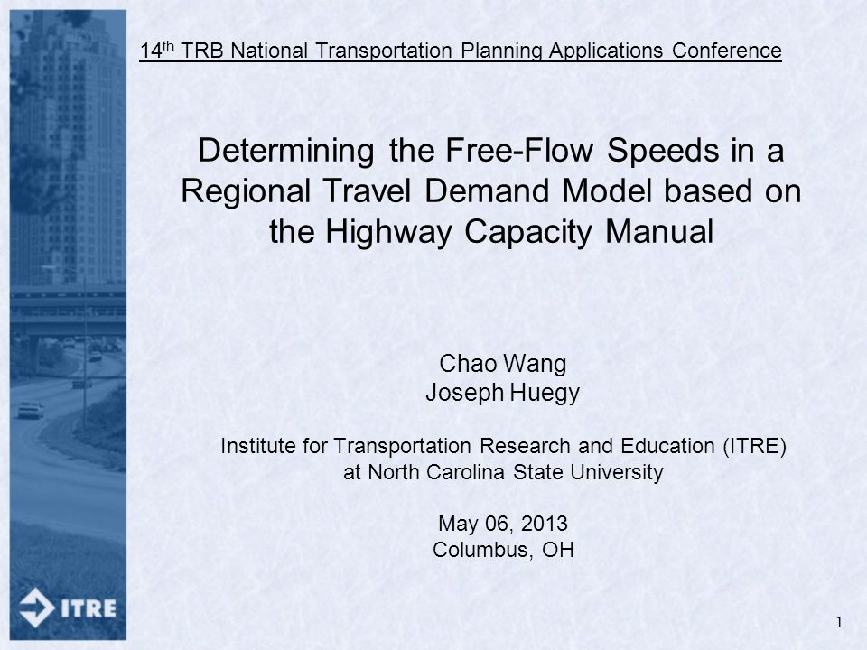 Determining the Free-Flow Speeds in a Regional Travel Demand Model based on the Highway Capacity Manual Chao Wang Joseph Huegy Institute for Transportation Research and Education (ITRE) at North Carolina State University May 06, 2013 Columbus, OH 14 th TRB National Transportation Planning Applications Conference 1