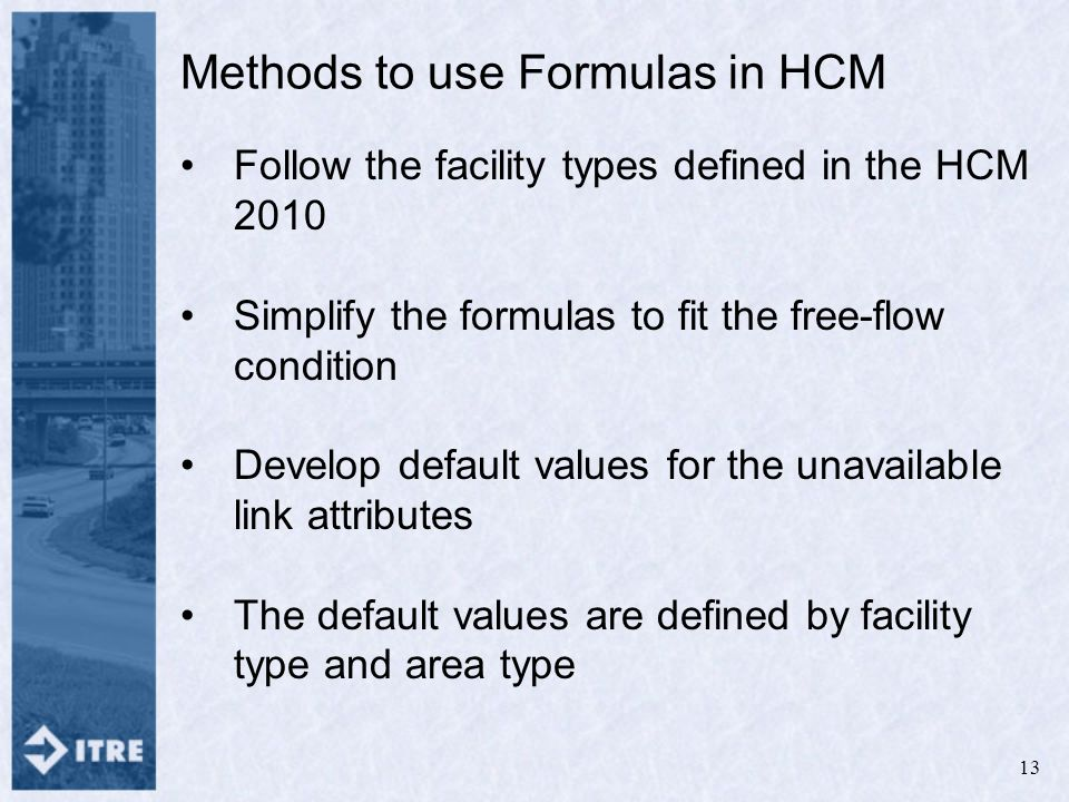 Methods to use Formulas in HCM Follow the facility types defined in the HCM 2010 Simplify the formulas to fit the free-flow condition Develop default values for the unavailable link attributes The default values are defined by facility type and area type 13