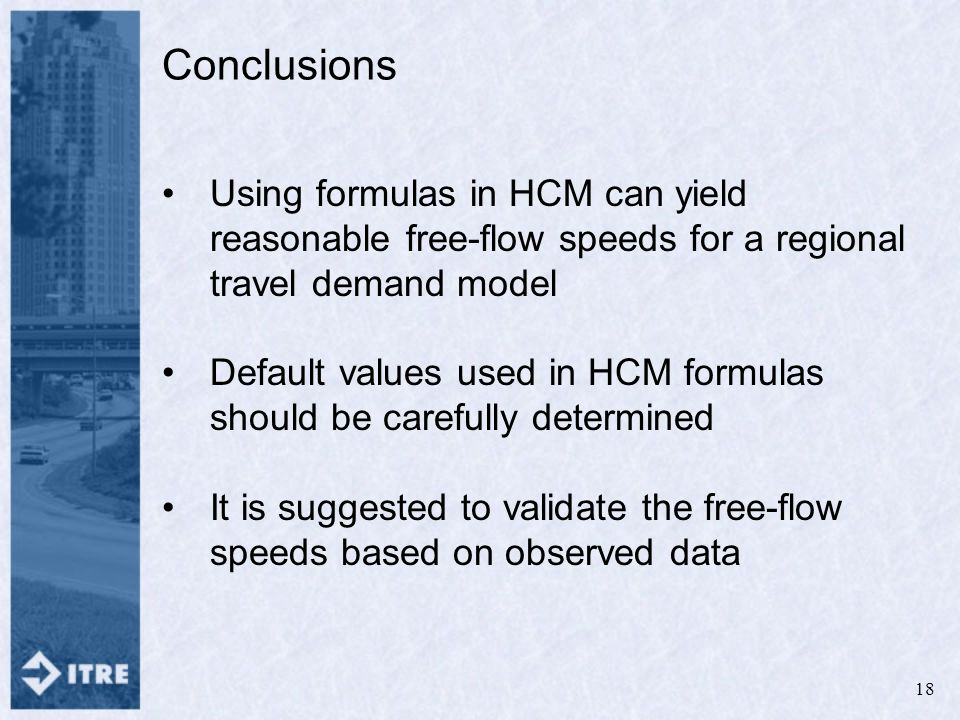 Conclusions Using formulas in HCM can yield reasonable free-flow speeds for a regional travel demand model Default values used in HCM formulas should be carefully determined It is suggested to validate the free-flow speeds based on observed data 18