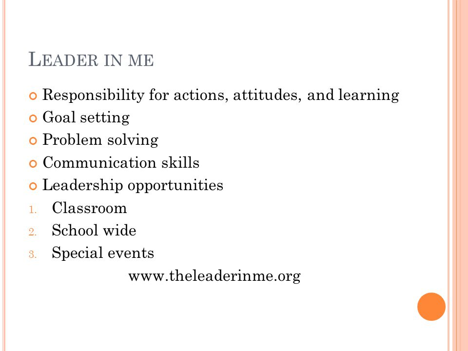 L EADER IN ME Responsibility for actions, attitudes, and learning Goal setting Problem solving Communication skills Leadership opportunities 1. Classr