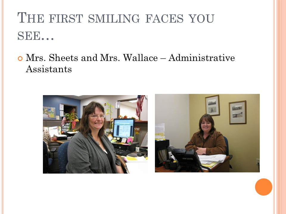 T HE FIRST SMILING FACES YOU SEE … Mrs. Sheets and Mrs. Wallace – Administrative Assistants