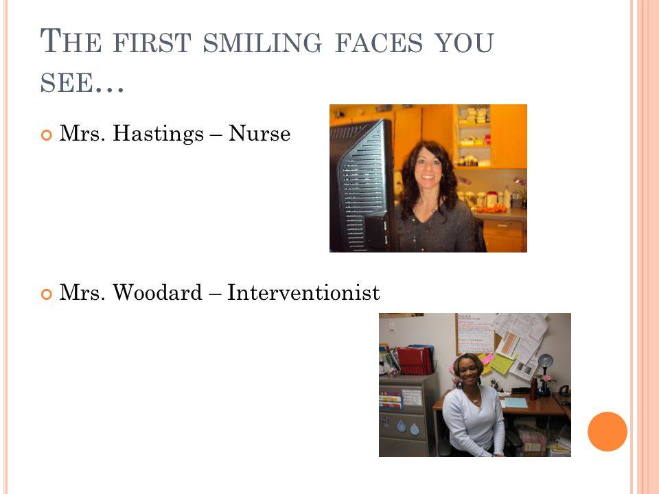 T HE FIRST SMILING FACES YOU SEE … Mrs. Hastings – Nurse Mrs. Woodard – Interventionist