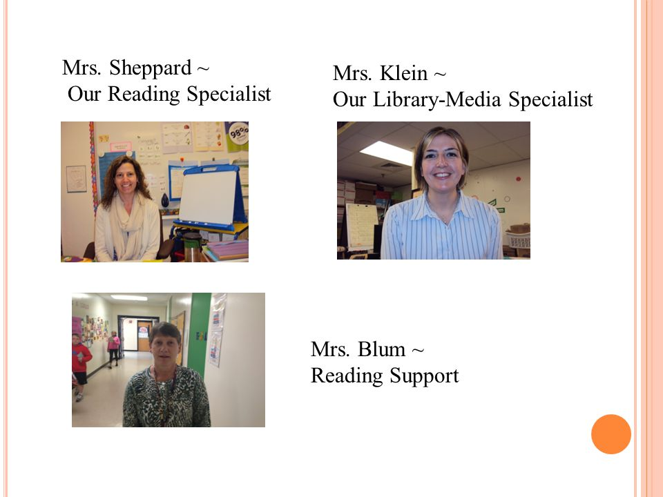 Mrs. Sheppard ~ Our Reading Specialist Mrs. Klein ~ Our Library-Media Specialist Mrs. Blum ~ Reading Support