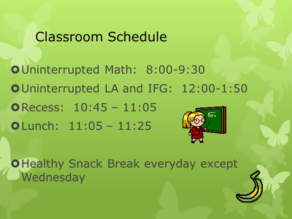 Classroom Schedule  Uninterrupted Math: 8:00-9:30  Uninterrupted LA and IFG: 12:00-1:50  Recess: 10:45 – 11:05  Lunch: 11:05 – 11:25  Healthy Snack Break everyday except Wednesday