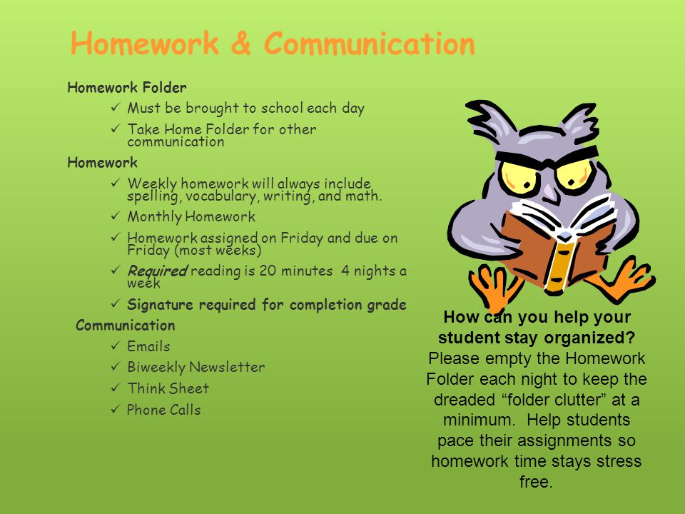 Homework & Communication Homework Folder Must be brought to school each day Take Home Folder for other communication Homework Weekly homework will always include spelling, vocabulary, writing, and math.