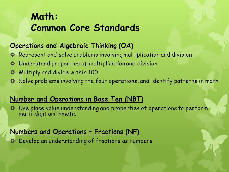 Math: Common Core Standards Operations and Algebraic Thinking (OA)  Represent and solve problems involving multiplication and division  Understand properties of multiplication and division  Multiply and divide within 100  Solve problems involving the four operations, and identify patterns in math Number and Operations in Base Ten (NBT)  Use place value understanding and properties of operations to perform multi-digit arithmetic Numbers and Operations – Fractions (NF)  Develop an understanding of fractions as numbers