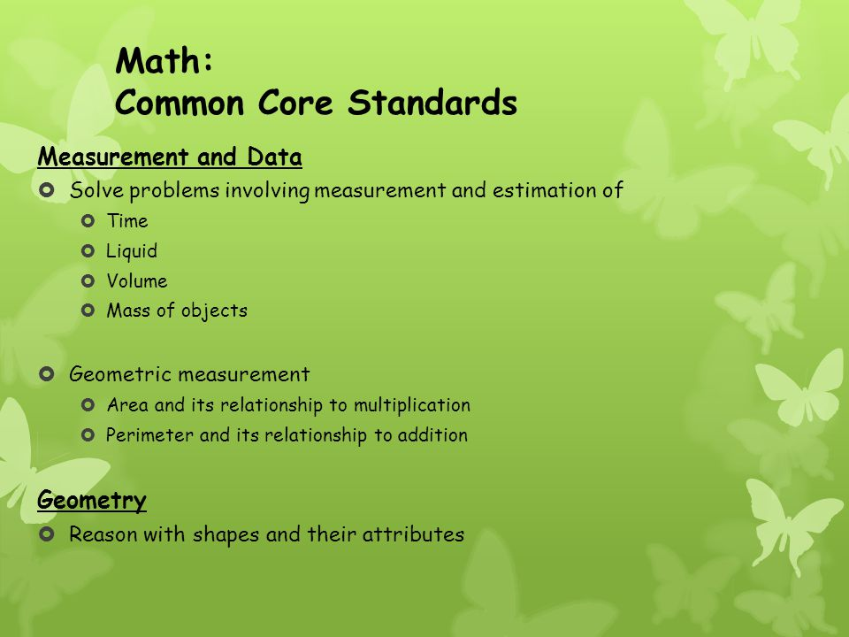 Math: Common Core Standards Measurement and Data  Solve problems involving measurement and estimation of  Time  Liquid  Volume  Mass of objects  Geometric measurement  Area and its relationship to multiplication  Perimeter and its relationship to addition Geometry  Reason with shapes and their attributes