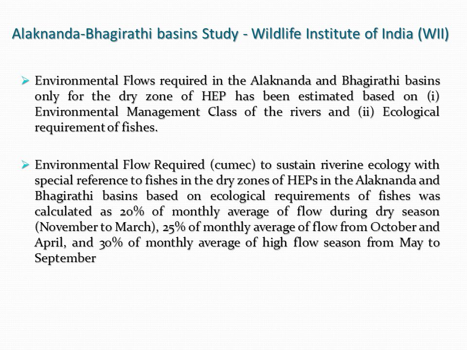 Alaknanda-Bhagirathi basins Study - Wildlife Institute of India (WII)  Environmental Flows required in the Alaknanda and Bhagirathi basins only for the dry zone of HEP has been estimated based on (i) Environmental Management Class of the rivers and (ii) Ecological requirement of fishes.