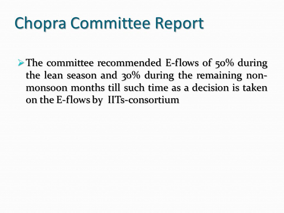 Chopra Committee Report  The committee recommended E-flows of 50% during the lean season and 30% during the remaining non- monsoon months till such time as a decision is taken on the E-flows by IITs-consortium