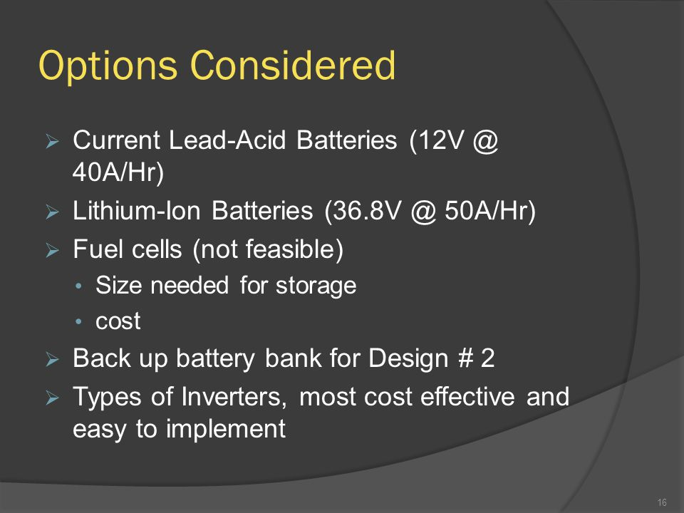 Options Considered  Current Lead-Acid Batteries (12V @ 40A/Hr)  Lithium-Ion Batteries (36.8V @ 50A/Hr)  Fuel cells (not feasible) Size needed for storage cost  Back up battery bank for Design # 2  Types of Inverters, most cost effective and easy to implement 16