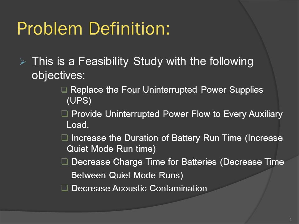 Problem Definition:  This is a Feasibility Study with the following objectives:  Replace the Four Uninterrupted Power Supplies (UPS)  Provide Uninterrupted Power Flow to Every Auxiliary Load.