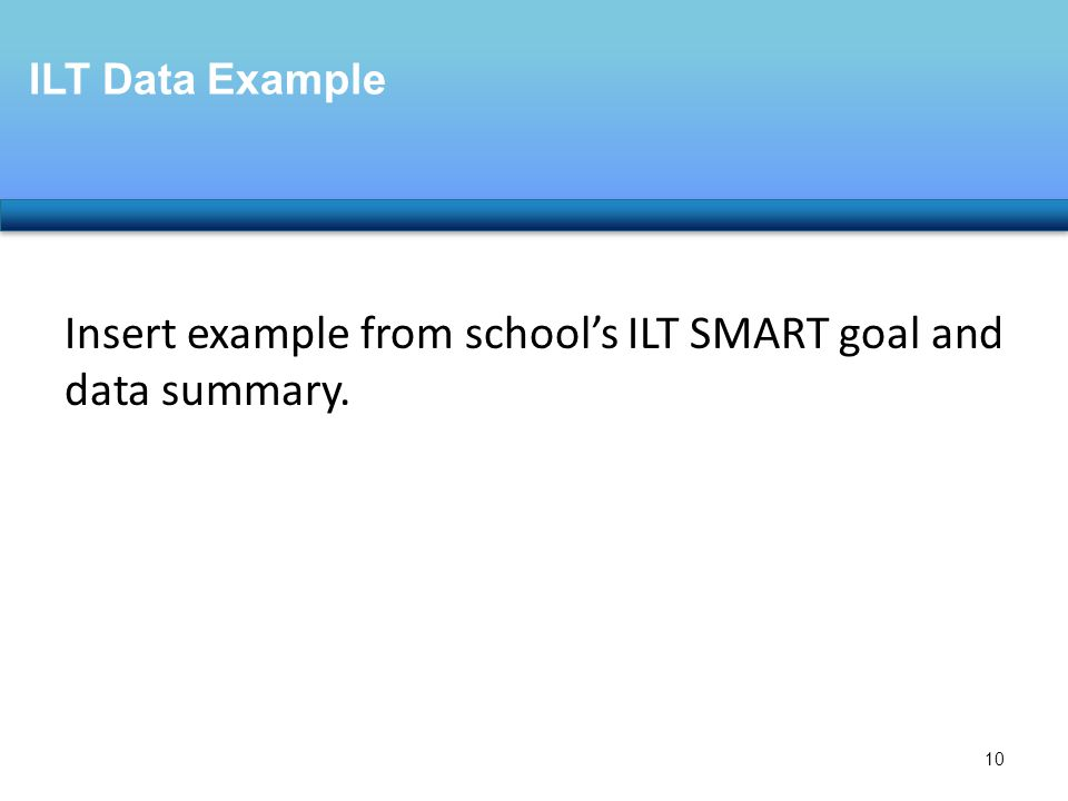 Insert example from school's ILT SMART goal and data summary. ILT Data Example 10