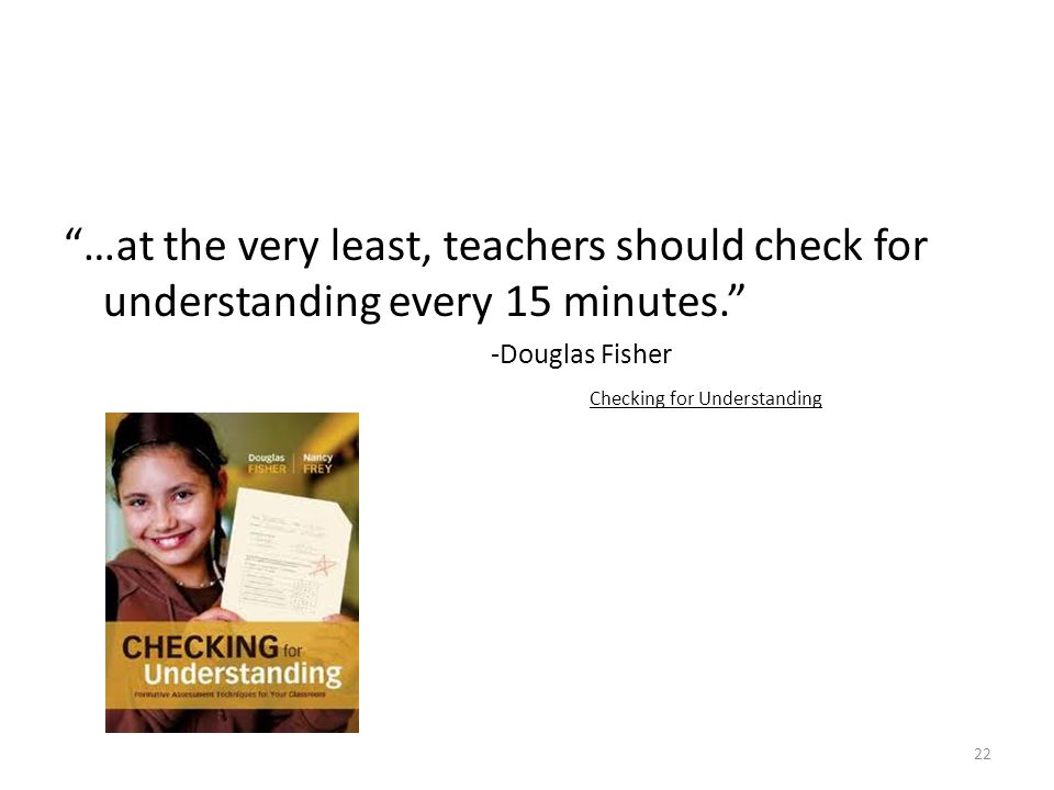 …at the very least, teachers should check for understanding every 15 minutes. -Douglas Fisher Checking for Understanding 22